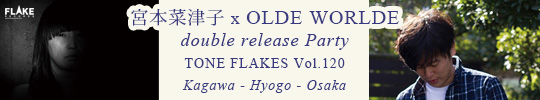 宮本菜津子  x OLDE WORLDE W release Party TONE FLAKES Vol.120