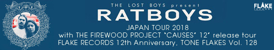 THE LOST BOYS present RATBOYS JAPAN TOUR 2018, with THE FIREWOOD PROJECT CAUSES 12″ release tour, FLAKE RECORDS 12th Anniversary, TONE FLAKES Vol. 128