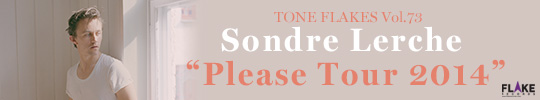 TONE FLAKES Vol.73, Sondre Lerche ��Please Tour 2014��