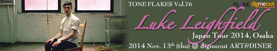 TONE FLAKES Vol.76, Luke Leighfield Japan Tour 2014