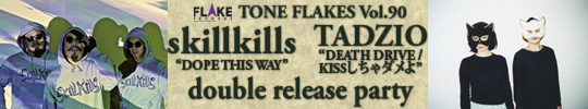 "TONE FLAKES Vol.90, skillkills  ""DOPE THIS WAY"" / TADZIO  ""DEATH DRIVE / KISSしちゃダメよ"" W release party"