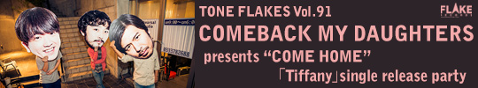 "TONE FLAKES Vol.91, COMEBACK MY DAUGHTERS presents ""COME HOME"" 「Tiffany」single release party"